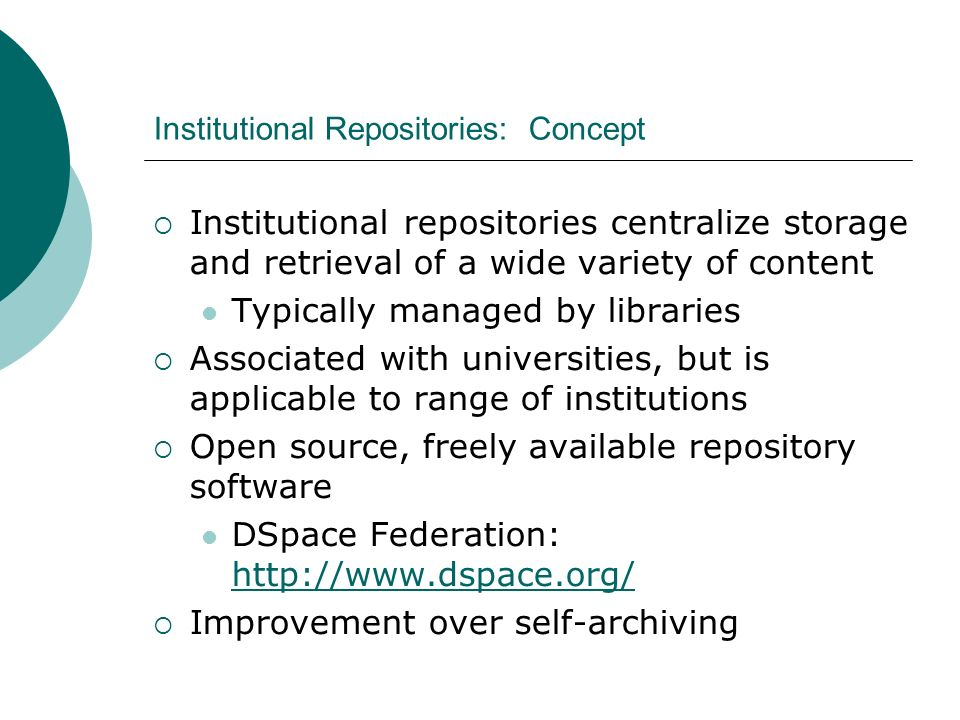Institutional Repositories: Concept Institutional repositories centralize storage and retrieval of a wide variety of content Typically managed by libraries Associated with universities, but is applicable to range of institutions Open source, freely available repository software DSpace Federation: http://www.dspace.org/ http://www.dspace.org/ Improvement over self-archiving