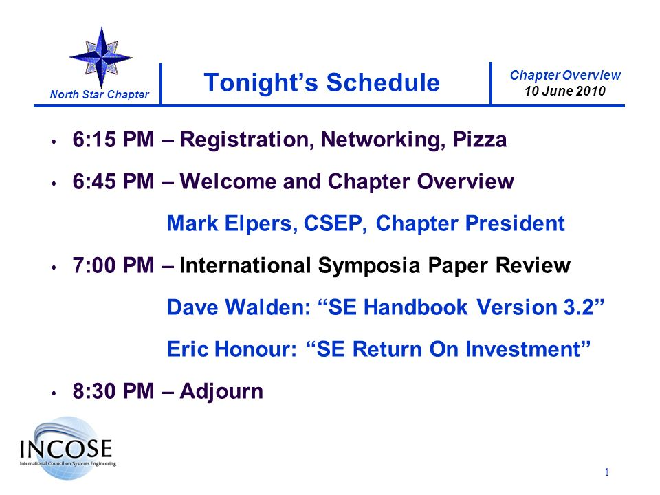 Chapter Overview 10 June 2010 North Star Chapter 1 Tonights Schedule 6:15 PM – Registration, Networking, Pizza 6:45 PM – Welcome and Chapter Overview Mark Elpers, CSEP, Chapter President 7:00 PM – International Symposia Paper Review Dave Walden: SE Handbook Version 3.2 Eric Honour: SE Return On Investment 8:30 PM – Adjourn