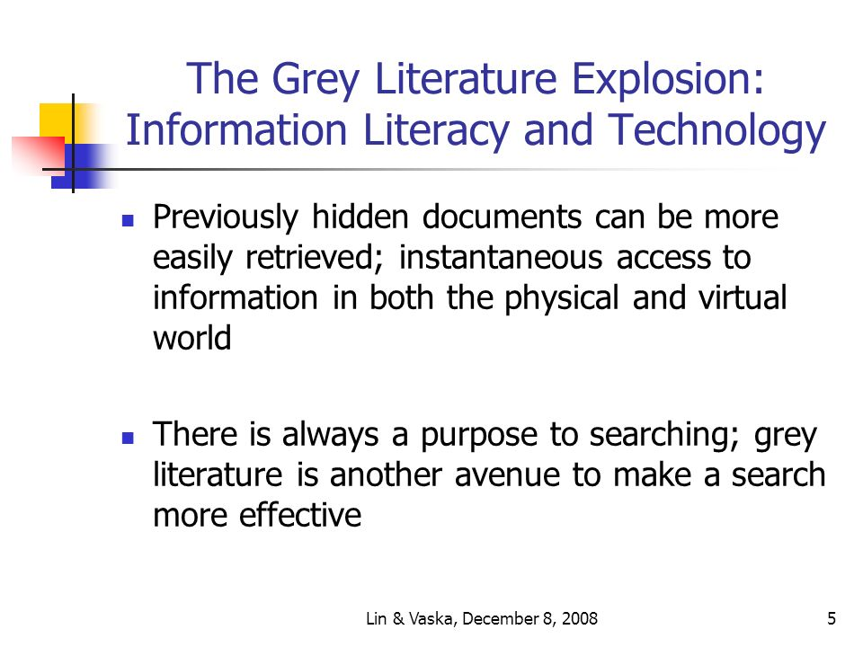 Lin & Vaska, December 8, 20085 The Grey Literature Explosion: Information Literacy and Technology Previously hidden documents can be more easily retrieved; instantaneous access to information in both the physical and virtual world There is always a purpose to searching; grey literature is another avenue to make a search more effective