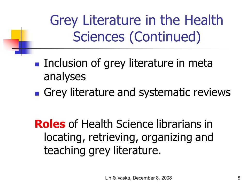 Lin & Vaska, December 8, 20088 Grey Literature in the Health Sciences (Continued) Inclusion of grey literature in meta analyses Grey literature and systematic reviews Roles of Health Science librarians in locating, retrieving, organizing and teaching grey literature.