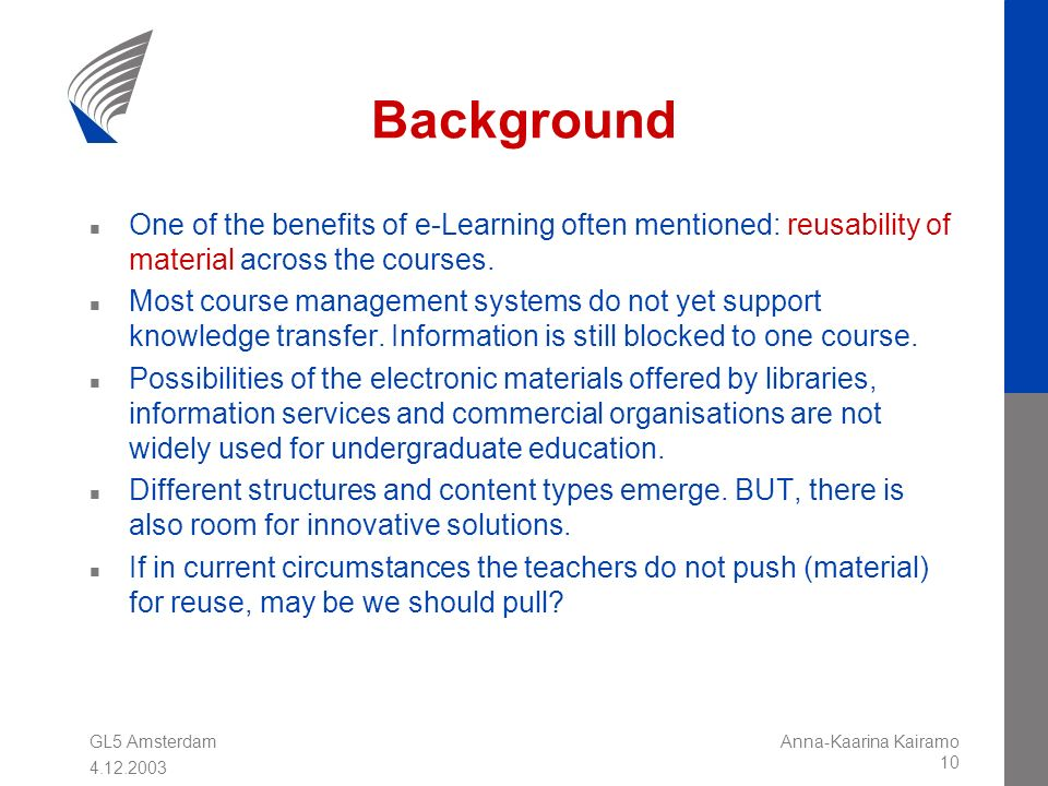 GL5 Amsterdam 4.12.2003 Anna-Kaarina Kairamo 10 Background n One of the benefits of e-Learning often mentioned: reusability of material across the cou