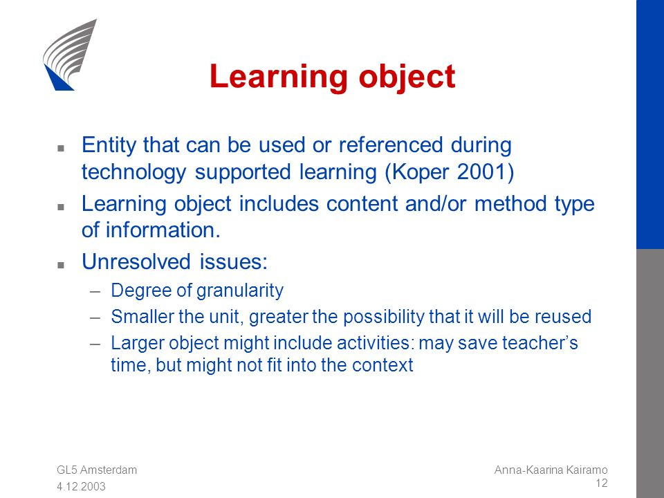 GL5 Amsterdam 4.12.2003 Anna-Kaarina Kairamo 12 Learning object n Entity that can be used or referenced during technology supported learning (Koper 2001) n Learning object includes content and/or method type of information.