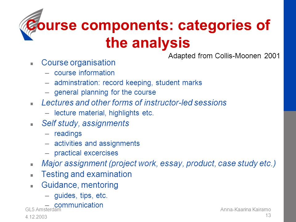GL5 Amsterdam 4.12.2003 Anna-Kaarina Kairamo 13 Course components: categories of the analysis n Course organisation –course information –adminstration: record keeping, student marks –general planning for the course n Lectures and other forms of instructor-led sessions –lecture material, highlights etc.