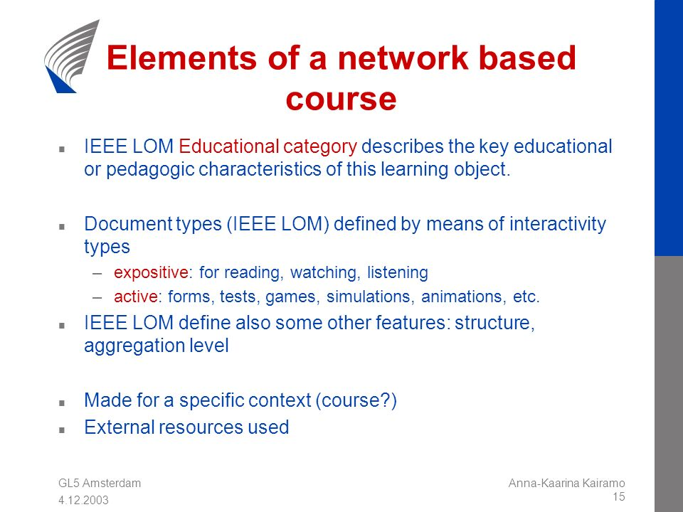 GL5 Amsterdam 4.12.2003 Anna-Kaarina Kairamo 15 Elements of a network based course n IEEE LOM Educational category describes the key educational or pe