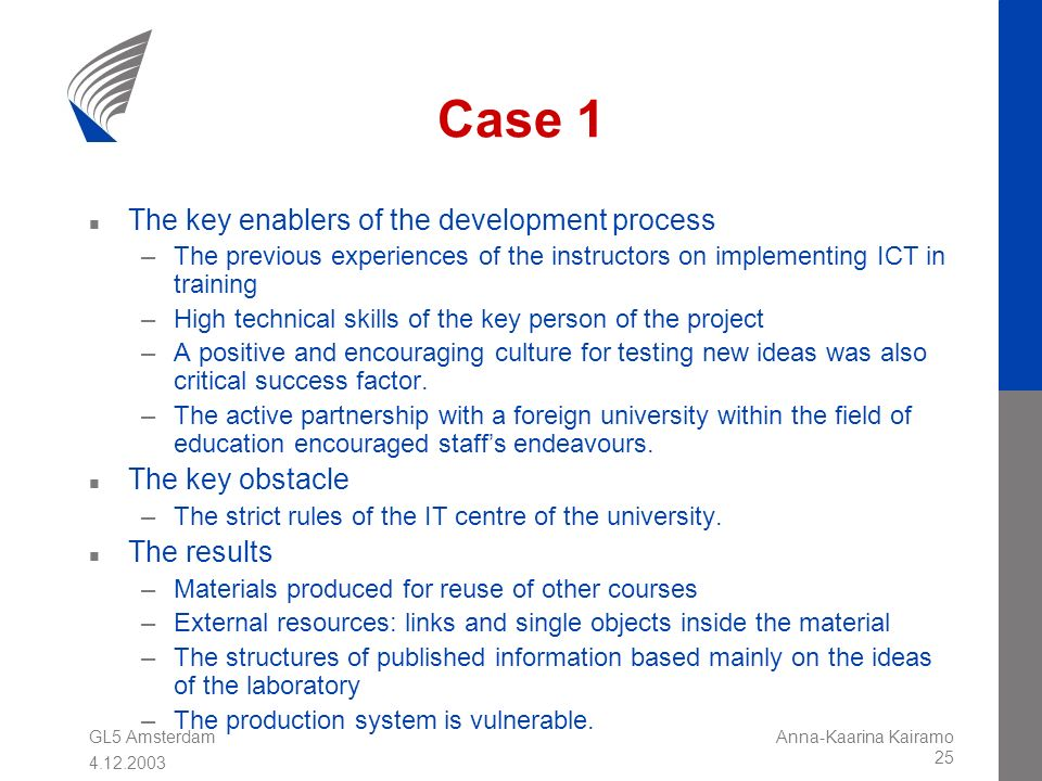GL5 Amsterdam 4.12.2003 Anna-Kaarina Kairamo 25 Case 1 n The key enablers of the development process –The previous experiences of the instructors on i