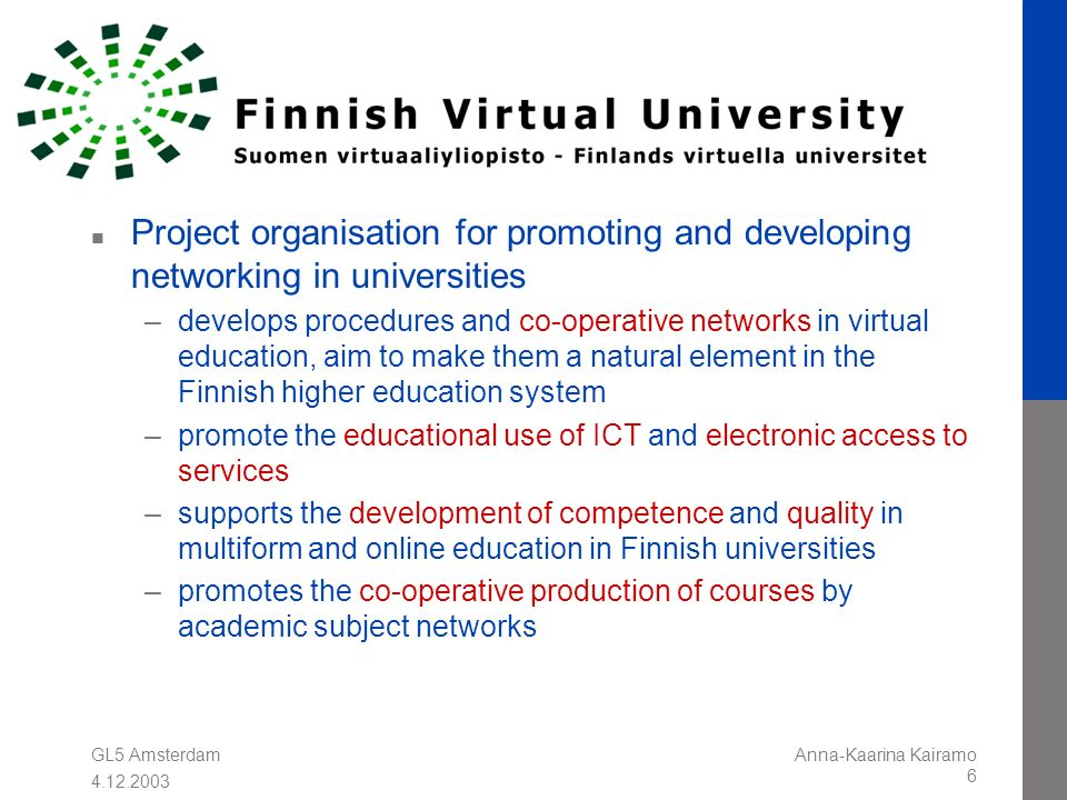 GL5 Amsterdam 4.12.2003 Anna-Kaarina Kairamo 6 n Project organisation for promoting and developing networking in universities –develops procedures and co-operative networks in virtual education, aim to make them a natural element in the Finnish higher education system –promote the educational use of ICT and electronic access to services –supports the development of competence and quality in multiform and online education in Finnish universities –promotes the co-operative production of courses by academic subject networks