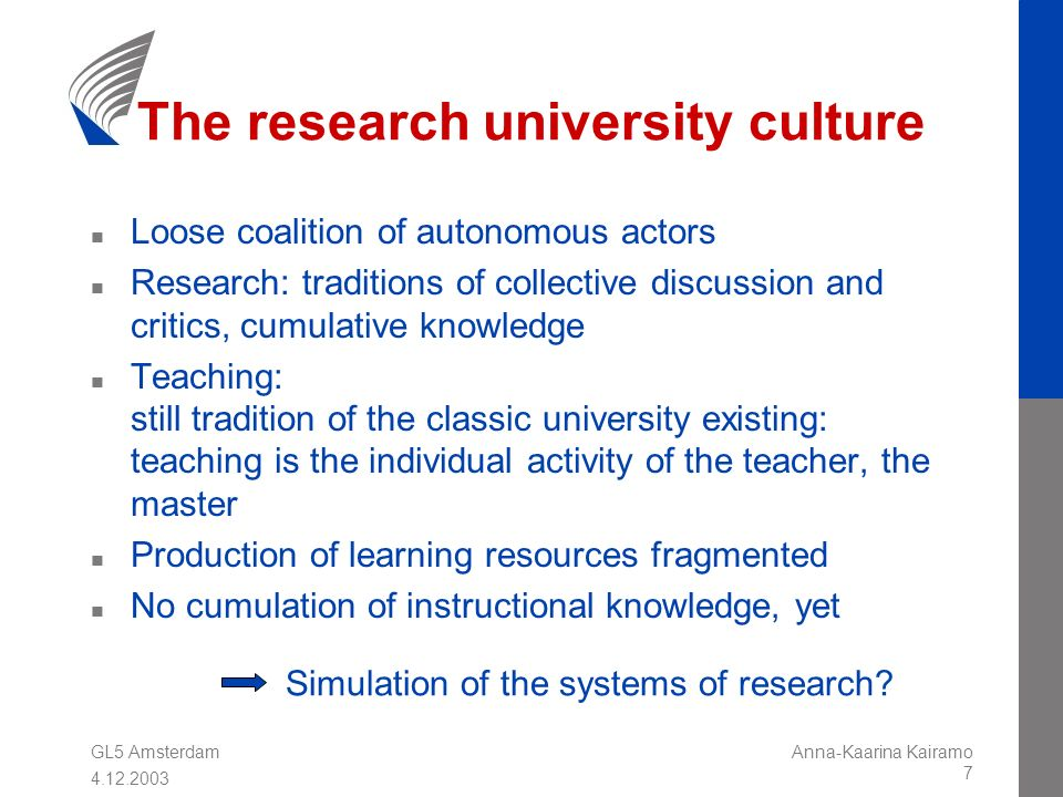 GL5 Amsterdam 4.12.2003 Anna-Kaarina Kairamo 7 The research university culture n Loose coalition of autonomous actors n Research: traditions of collective discussion and critics, cumulative knowledge n Teaching: still tradition of the classic university existing: teaching is the individual activity of the teacher, the master n Production of learning resources fragmented n No cumulation of instructional knowledge, yet Simulation of the systems of research