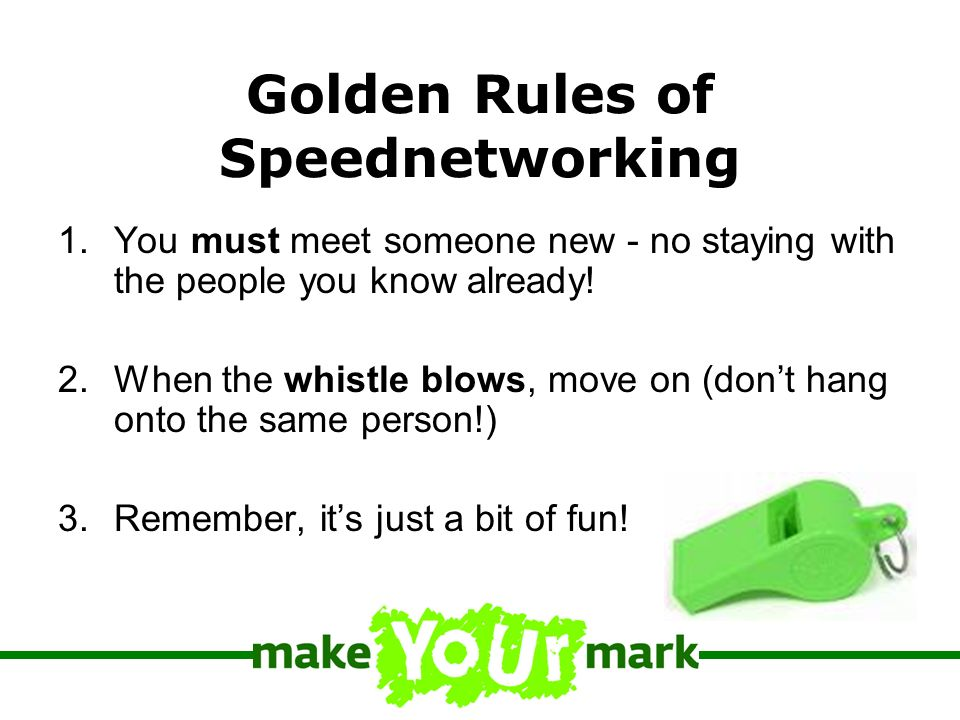Golden Rules of Speednetworking 1.You must meet someone new - no staying with the people you know already.