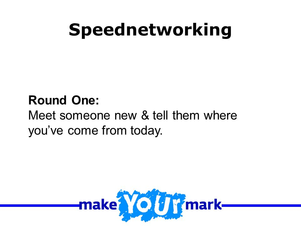 Round One: Meet someone new & tell them where youve come from today. Speednetworking
