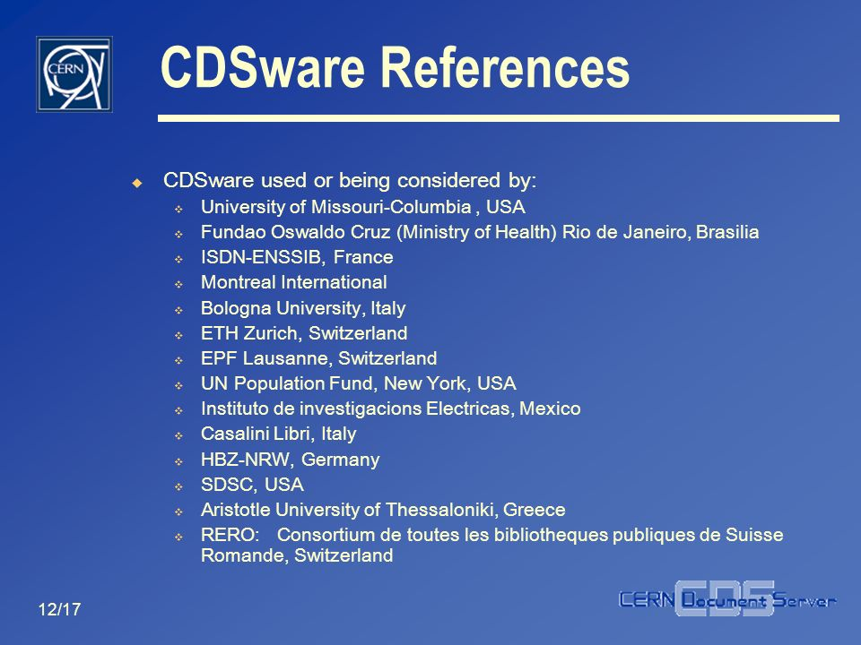 12/17 CDSware References CDSware used or being considered by: University of Missouri-Columbia, USA Fundao Oswaldo Cruz (Ministry of Health) Rio de Jan
