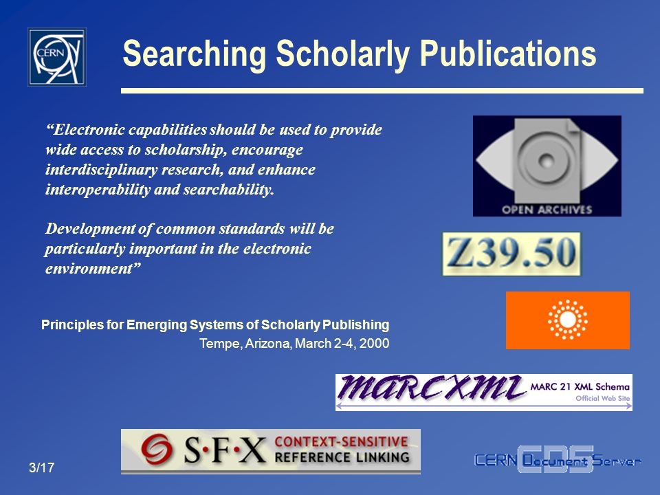 3/17 Searching Scholarly Publications Principles for Emerging Systems of Scholarly Publishing Tempe, Arizona, March 2-4, 2000 Electronic capabilities should be used to provide wide access to scholarship, encourage interdisciplinary research, and enhance interoperability and searchability.