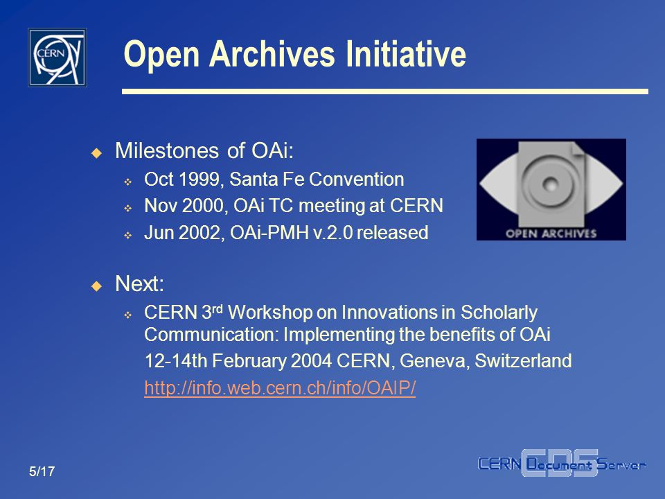 5/17 Open Archives Initiative Milestones of OAi: Oct 1999, Santa Fe Convention Nov 2000, OAi TC meeting at CERN Jun 2002, OAi-PMH v.2.0 released Next: CERN 3 rd Workshop on Innovations in Scholarly Communication: Implementing the benefits of OAi 12-14th February 2004 CERN, Geneva, Switzerland