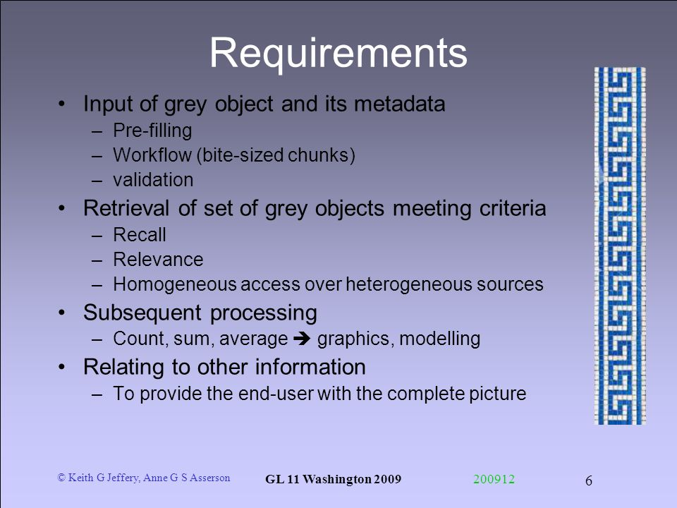 © Keith G Jeffery, Anne G S Asserson GL 11 Washington 2009200912 6 Requirements Input of grey object and its metadata –Pre-filling –Workflow (bite-siz