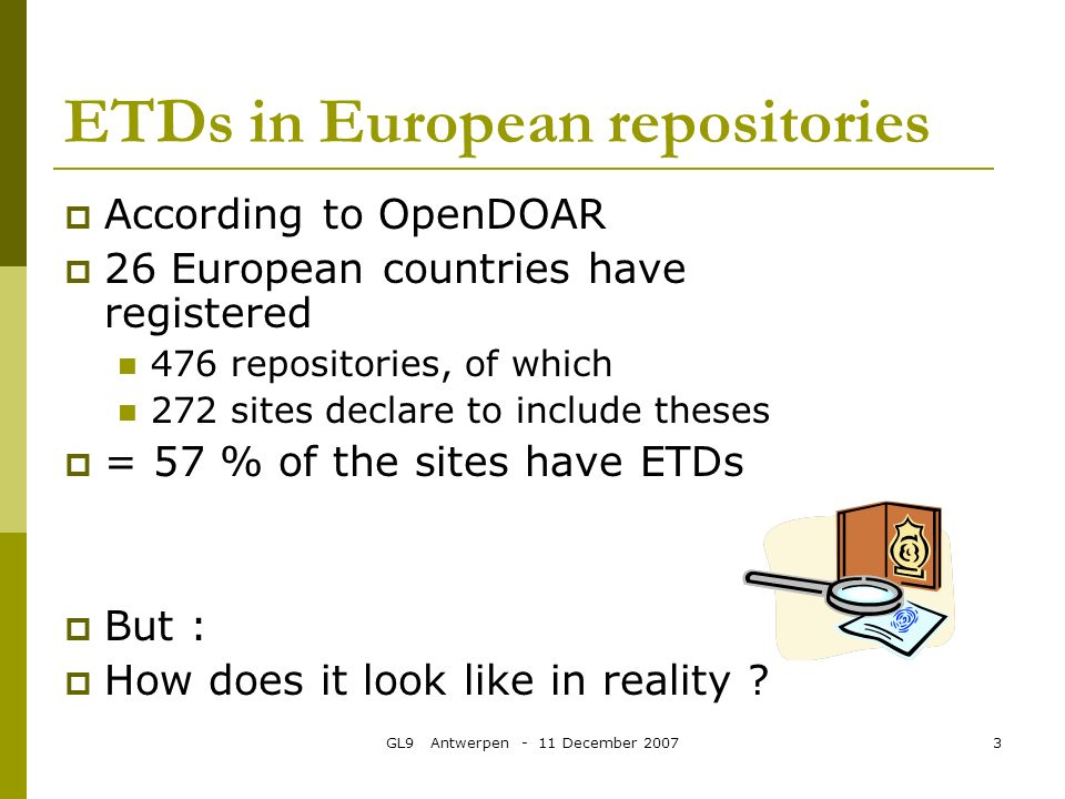 GL9 Antwerpen - 11 December 20073 ETDs in European repositories According to OpenDOAR 26 European countries have registered 476 repositories, of which 272 sites declare to include theses = 57 % of the sites have ETDs But : How does it look like in reality
