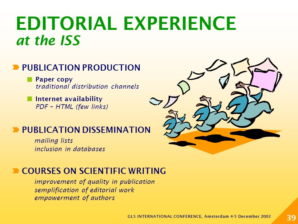 GL5 INTERNATIONAL CONFERENCE, Amsterdam 4-5 December 2003 39 COURSES ON SCIENTIFIC WRITING improvement of quality in publication semplification of editorial work empowerment of authors EDITORIAL EXPERIENCE at the ISS PUBLICATION PRODUCTION Paper copy traditional distribution channels Internet availability PDF – HTML (few links) PUBLICATION DISSEMINATION mailing lists inclusion in databases