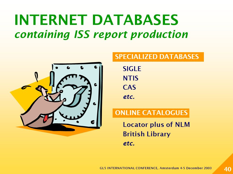 GL5 INTERNATIONAL CONFERENCE, Amsterdam 4-5 December 2003 40 INTERNET DATABASES containing ISS report production SPECIALIZED DATABASES SIGLE NTIS CAS etc.