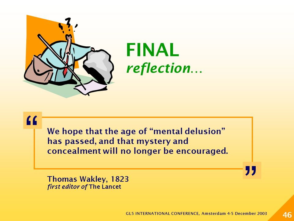 GL5 INTERNATIONAL CONFERENCE, Amsterdam 4-5 December 2003 46 Thomas Wakley, 1823 first editor of The Lancet We hope that the age of mental delusion has passed, and that mystery and concealment will no longer be encouraged.
