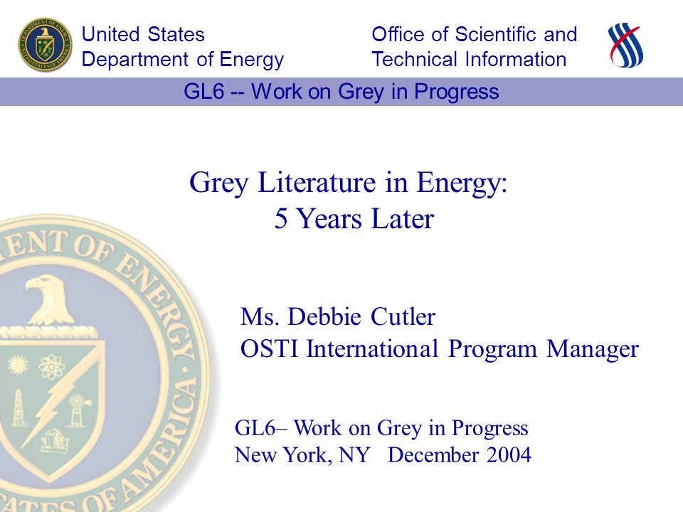 Office of Scientific and Technical Information United States Department of Energy GL6 -- Work on Grey in Progress GL6– Work on Grey in Progress New York, NY December 2004 Grey Literature in Energy: 5 Years Later Ms.