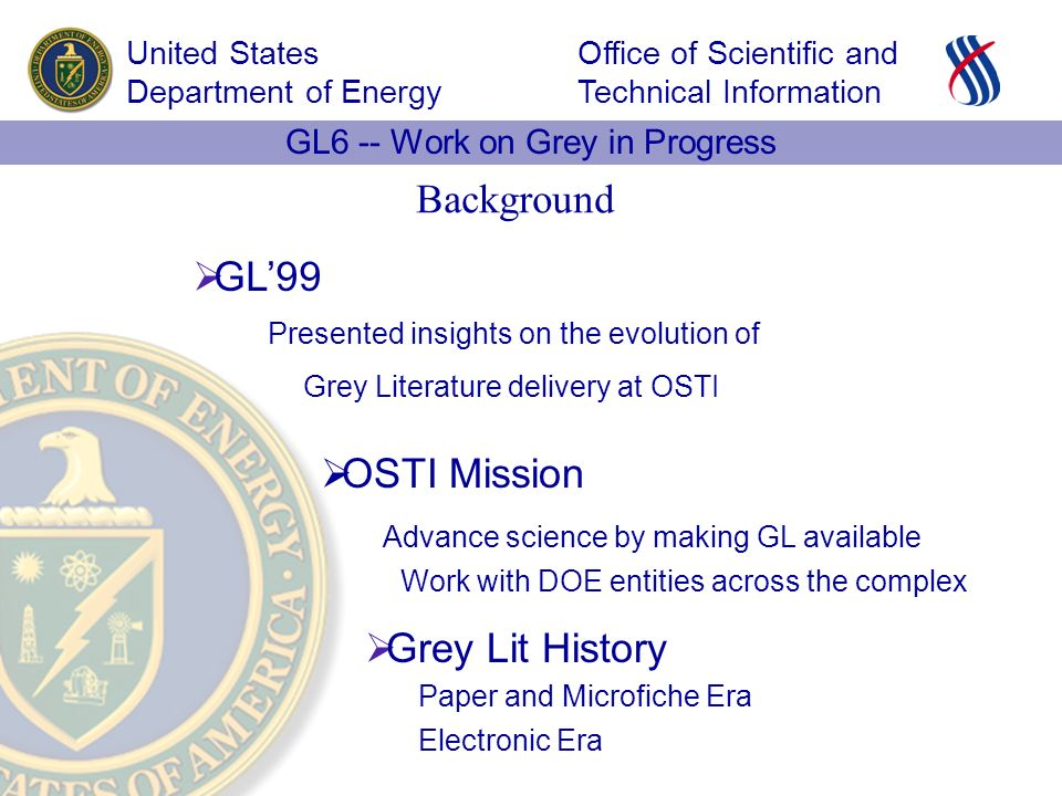 Office of Scientific and Technical Information United States Department of Energy GL6 -- Work on Grey in Progress GL99 OSTI Mission Grey Lit History Presented insights on the evolution of Advance science by making GL available Work with DOE entities across the complex Grey Literature delivery at OSTI Paper and Microfiche Era Electronic Era Background
