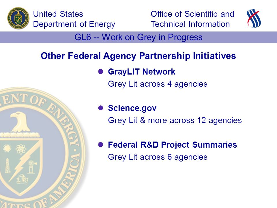 Office of Scientific and Technical Information United States Department of Energy GL6 -- Work on Grey in Progress Other Federal Agency Partnership Initiatives GrayLIT Network Grey Lit across 4 agencies Science.gov Grey Lit & more across 12 agencies Federal R&D Project Summaries Grey Lit across 6 agencies