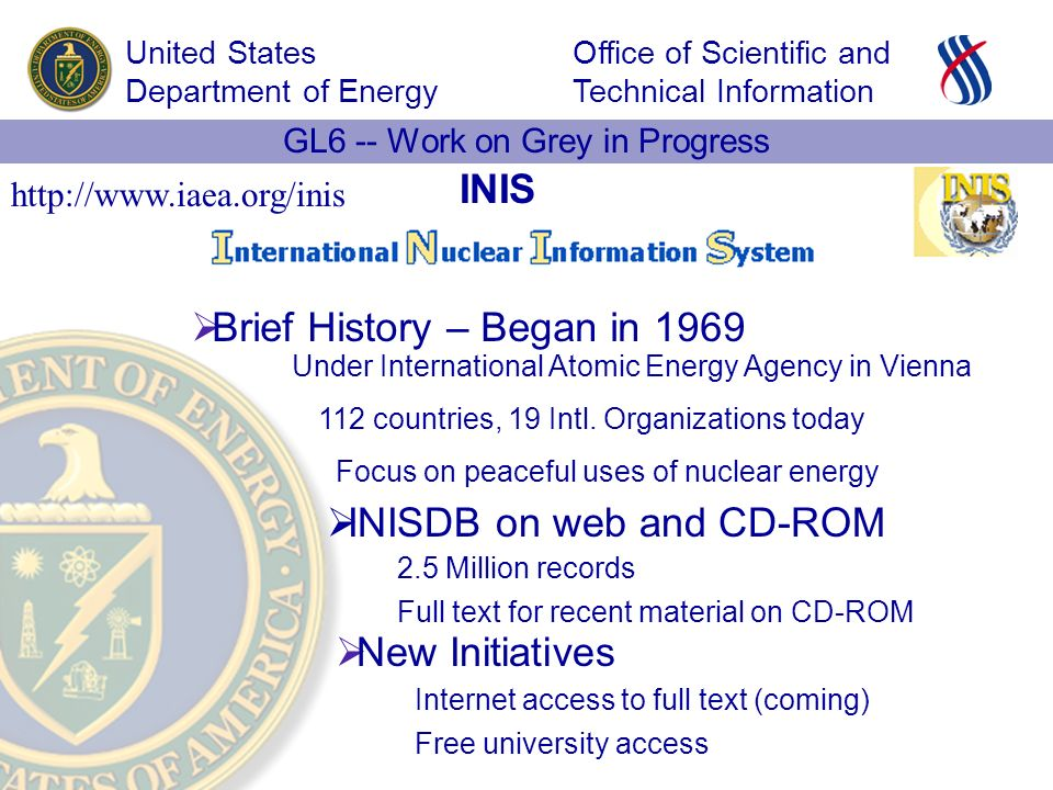 Office of Scientific and Technical Information United States Department of Energy GL6 -- Work on Grey in Progress INIS Brief History – Began in 1969 INISDB on web and CD-ROM New Initiatives   Under International Atomic Energy Agency in Vienna 2.5 Million records Full text for recent material on CD-ROM 112 countries, 19 Intl.