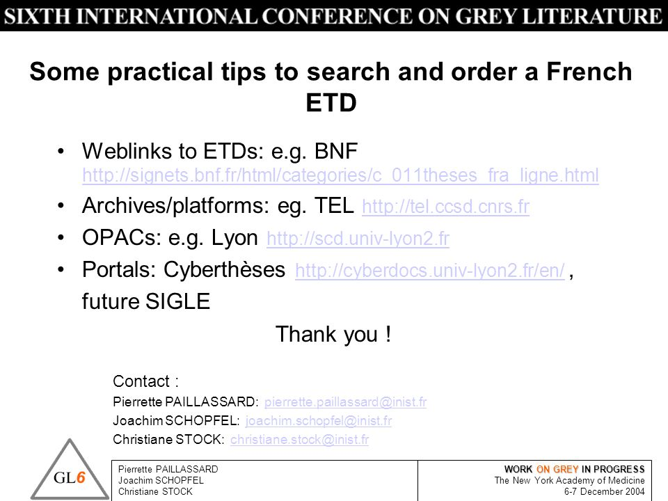 WORK ON GREY IN PROGRESS The New York Academy of Medicine 6-7 December 2004 Pierrette PAILLASSARD Joachim SCHOPFEL Christiane STOCK Some practical tips to search and order a French ETD Weblinks to ETDs: e.g.