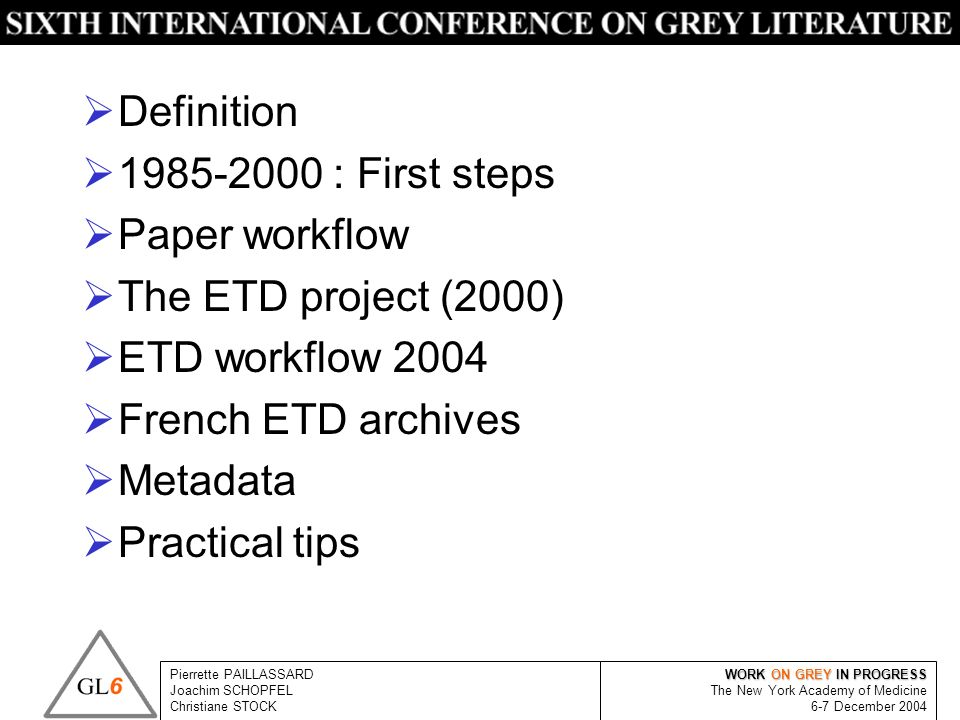 WORK ON GREY IN PROGRESS The New York Academy of Medicine 6-7 December 2004 Pierrette PAILLASSARD Joachim SCHOPFEL Christiane STOCK Definition 1985-2000 : First steps Paper workflow The ETD project (2000) ETD workflow 2004 French ETD archives Metadata Practical tips