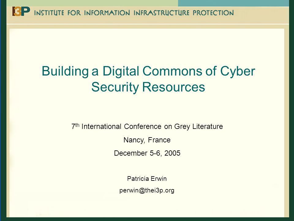 Building a Digital Commons of Cyber Security Resources 7 th International Conference on Grey Literature Nancy, France December 5-6, 2005 Patricia Erwi