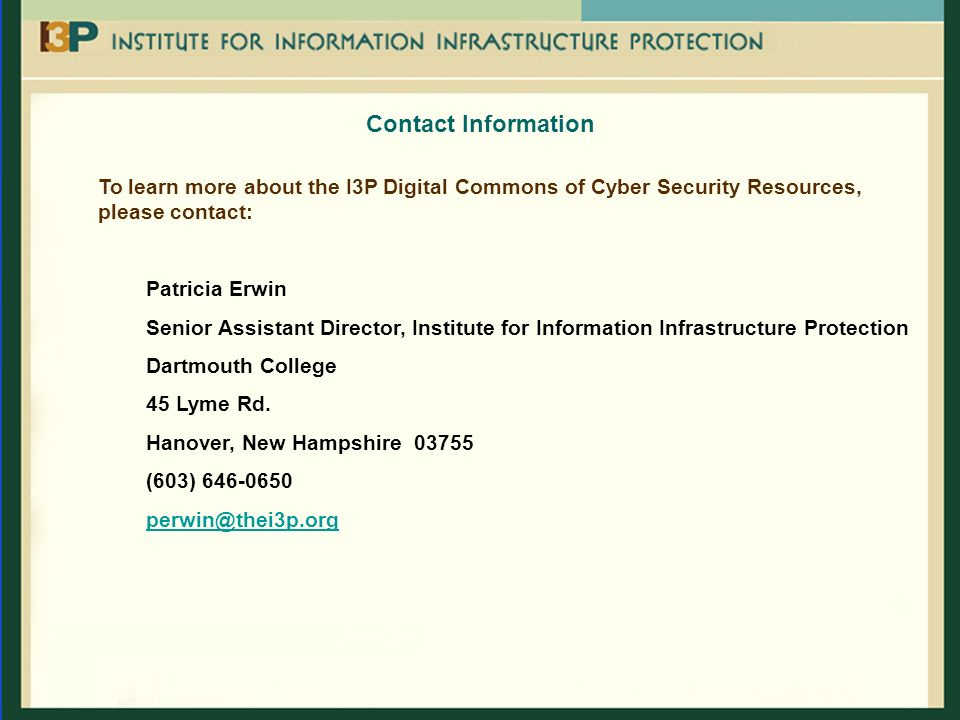 Contact Information To learn more about the I3P Digital Commons of Cyber Security Resources, please contact: Patricia Erwin Senior Assistant Director,