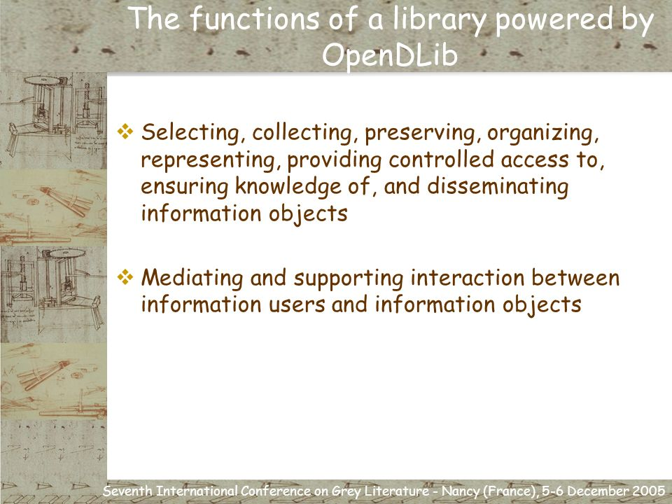 Seventh International Conference on Grey Literature - Nancy (France), 5-6 December 2005 Selecting, collecting, preserving, organizing, representing, providing controlled access to, ensuring knowledge of, and disseminating information objects Mediating and supporting interaction between information users and information objects The functions of a library powered by OpenDLib