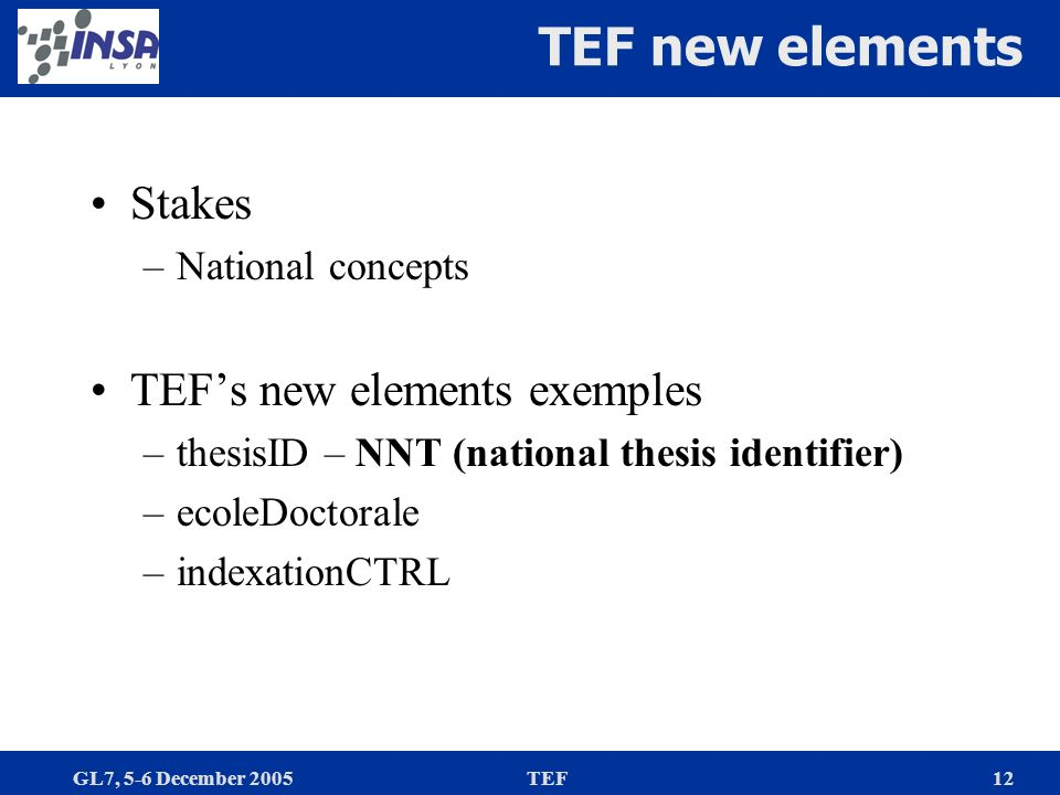 GL7, 5-6 December 2005TEF12 TEF new elements Stakes –National concepts TEFs new elements exemples –thesisID – NNT (national thesis identifier) –ecoleDoctorale –indexationCTRL