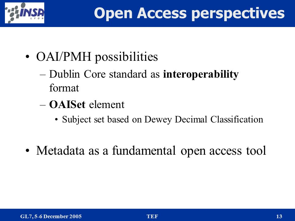 GL7, 5-6 December 2005TEF13 Open Access perspectives OAI/PMH possibilities –Dublin Core standard as interoperability format –OAISet element Subject set based on Dewey Decimal Classification Metadata as a fundamental open access tool