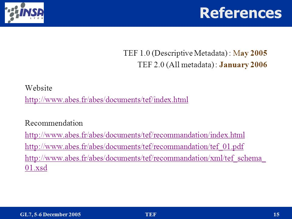 GL7, 5-6 December 2005TEF15 References TEF 1.0 (Descriptive Metadata) : May 2005 TEF 2.0 (All metadata) : January 2006 Website http://www.abes.fr/abes/documents/tef/index.html Recommendation http://www.abes.fr/abes/documents/tef/recommandation/index.html http://www.abes.fr/abes/documents/tef/recommandation/tef_01.pdf http://www.abes.fr/abes/documents/tef/recommandation/xml/tef_schema_ 01.xsd