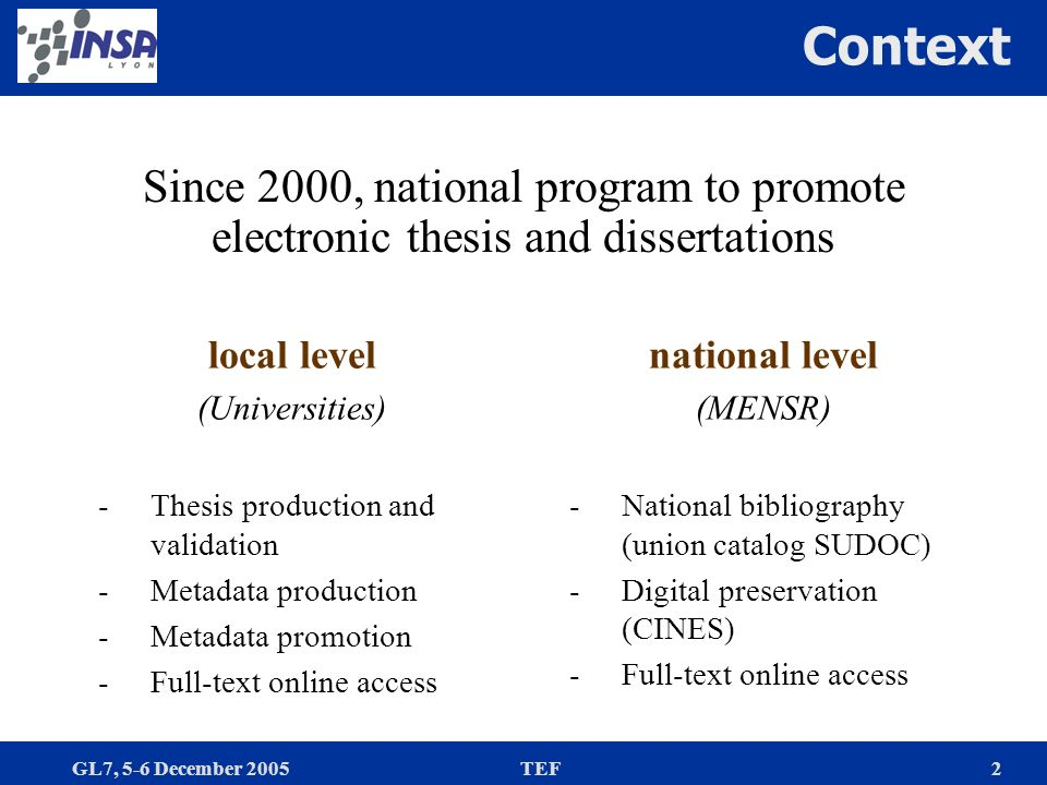 GL7, 5-6 December 2005TEF2 Context Since 2000, national program to promote electronic thesis and dissertations local level (Universities) -Thesis production and validation -Metadata production -Metadata promotion -Full-text online access national level (MENSR) -National bibliography (union catalog SUDOC) -Digital preservation (CINES) -Full-text online access