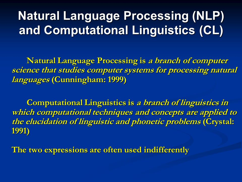 Natural Language Processing (NLP) and Computational Linguistics (CL) Natural Language Processing is a branch of computer science that studies computer