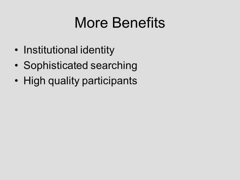 More Benefits Institutional identity Sophisticated searching High quality participants