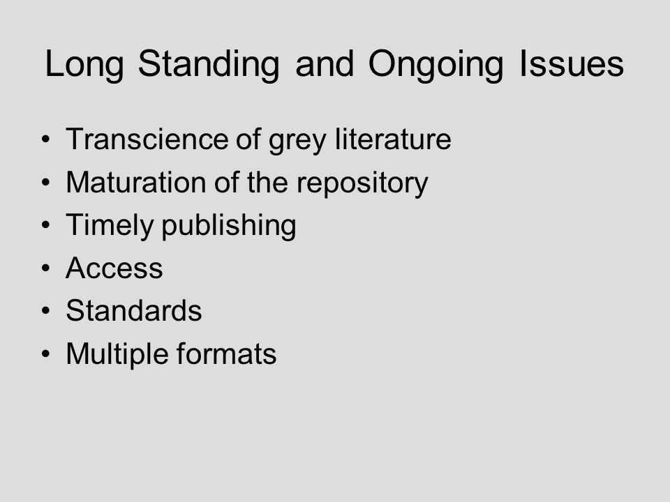 Long Standing and Ongoing Issues Transcience of grey literature Maturation of the repository Timely publishing Access Standards Multiple formats