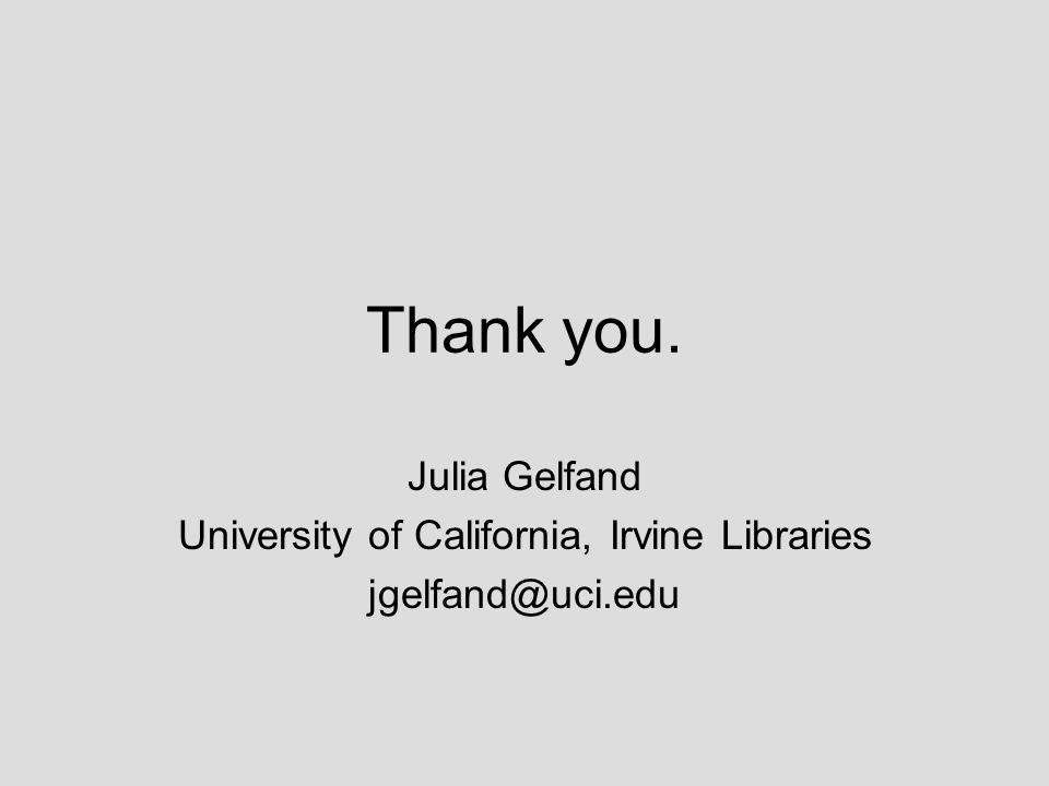 Thank you. Julia Gelfand University of California, Irvine Libraries jgelfand@uci.edu