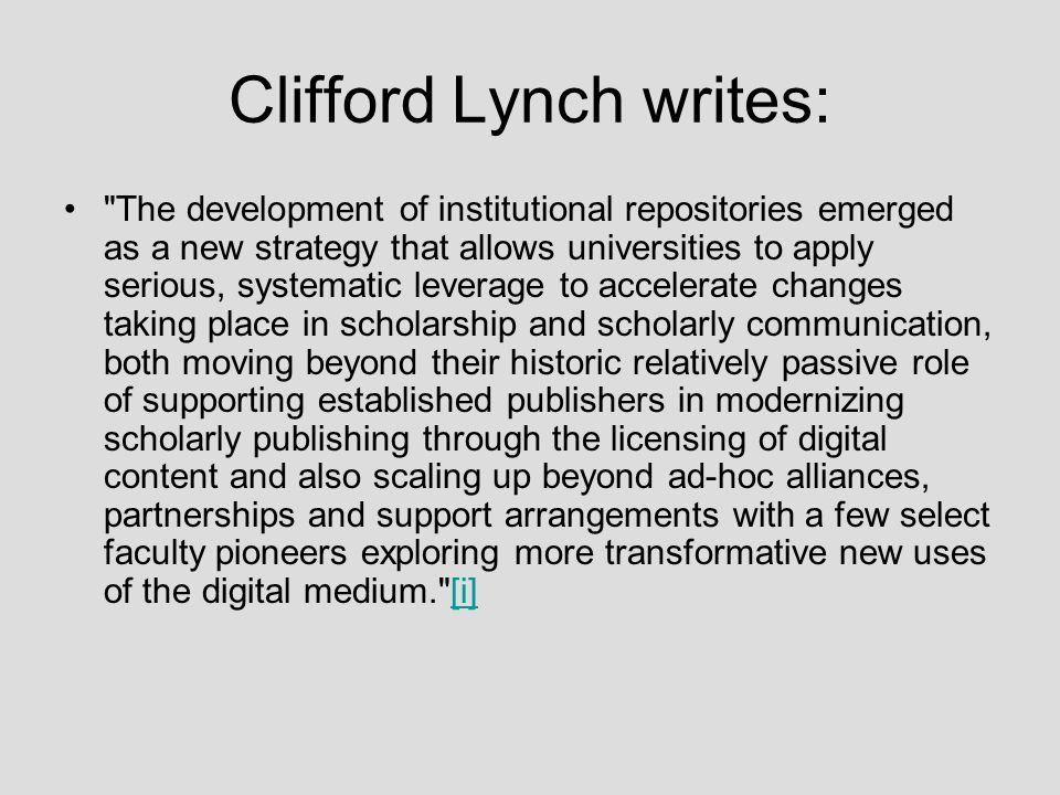 Clifford Lynch writes: The development of institutional repositories emerged as a new strategy that allows universities to apply serious, systematic leverage to accelerate changes taking place in scholarship and scholarly communication, both moving beyond their historic relatively passive role of supporting established publishers in modernizing scholarly publishing through the licensing of digital content and also scaling up beyond ad-hoc alliances, partnerships and support arrangements with a few select faculty pioneers exploring more transformative new uses of the digital medium. [i][i]