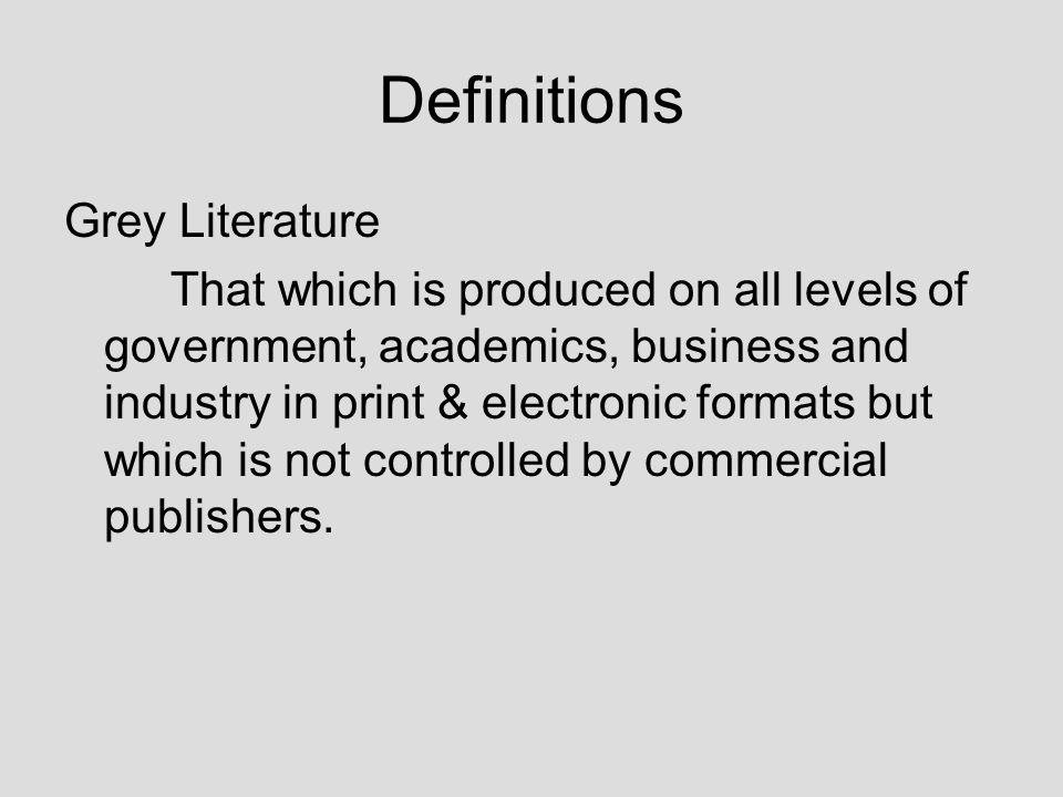 Definitions Grey Literature That which is produced on all levels of government, academics, business and industry in print & electronic formats but which is not controlled by commercial publishers.