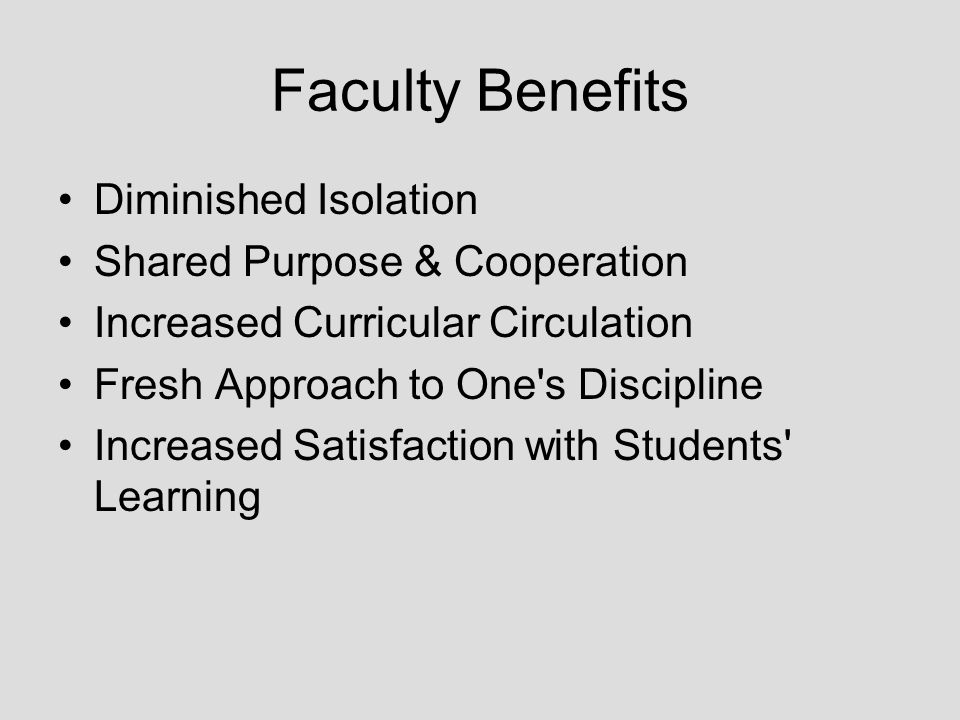 Faculty Benefits Diminished Isolation Shared Purpose & Cooperation Increased Curricular Circulation Fresh Approach to One s Discipline Increased Satisfaction with Students Learning
