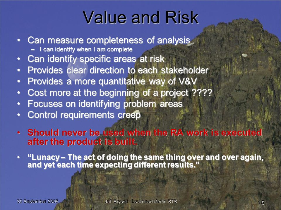 30 September 2008 Jeff Bryson Lockheed Martin STS 15 Value and Risk Can measure completeness of analysisCan measure completeness of analysis –I can identify when I am complete Can identify specific areas at riskCan identify specific areas at risk Provides clear direction to each stakeholderProvides clear direction to each stakeholder Provides a more quantitative way of V&VProvides a more quantitative way of V&V Cost more at the beginning of a project ????Cost more at the beginning of a project ???.