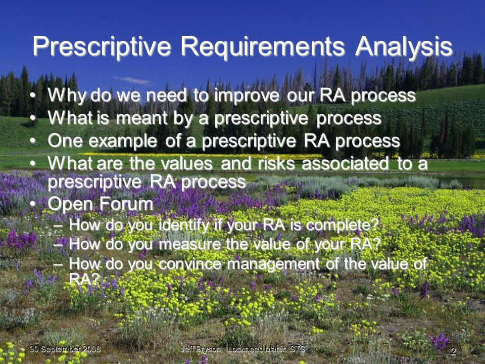 30 September 2008 Jeff Bryson Lockheed Martin STS 2 Prescriptive Requirements Analysis Why do we need to improve our RA processWhy do we need to improve our RA process What is meant by a prescriptive processWhat is meant by a prescriptive process One example of a prescriptive RA processOne example of a prescriptive RA process What are the values and risks associated to a prescriptive RA processWhat are the values and risks associated to a prescriptive RA process Open ForumOpen Forum –How do you identify if your RA is complete.