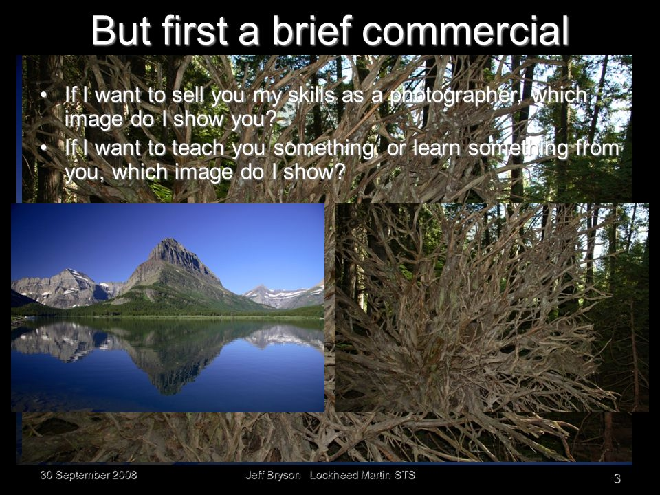 30 September 2008 Jeff Bryson Lockheed Martin STS 3 But first a brief commercial If I want to sell you my skills as a photographer, which image do I show you?If I want to sell you my skills as a photographer, which image do I show you.