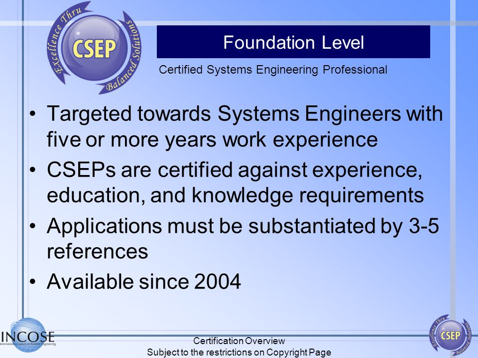Foundation Level Targeted towards Systems Engineers with five or more years work experience CSEPs are certified against experience, education, and kno