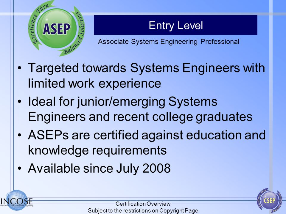 Entry Level Targeted towards Systems Engineers with limited work experience Ideal for junior/emerging Systems Engineers and recent college graduates A