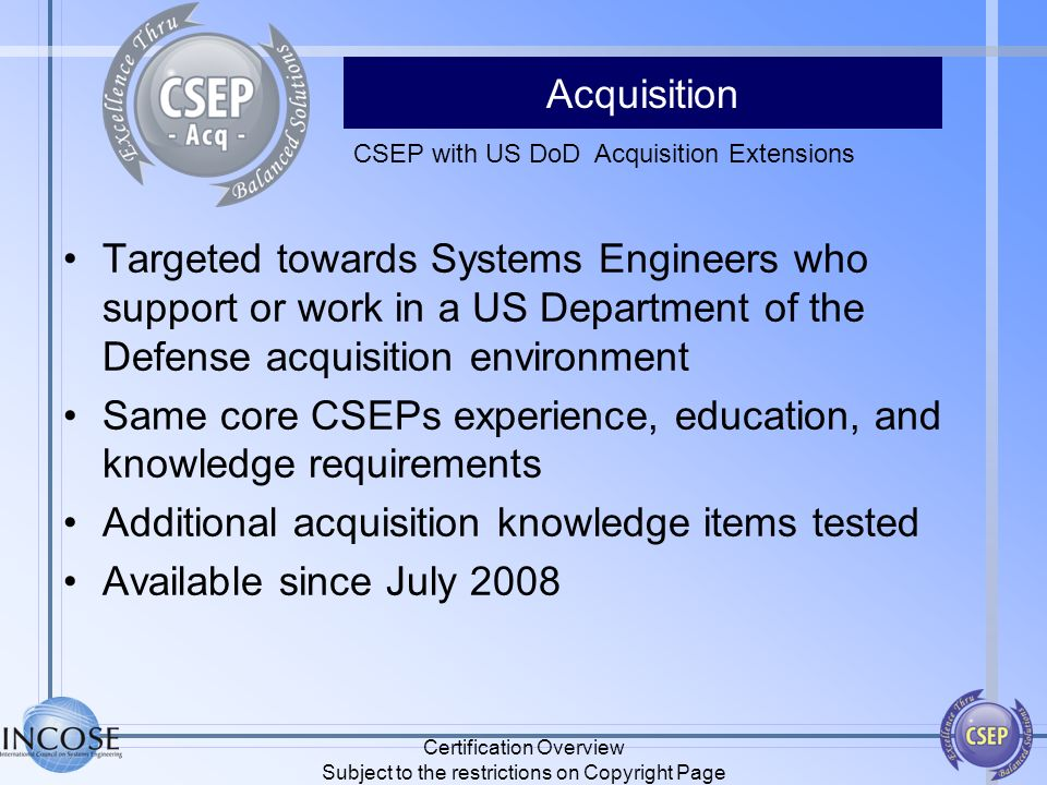 Acquisition Targeted towards Systems Engineers who support or work in a US Department of the Defense acquisition environment Same core CSEPs experienc