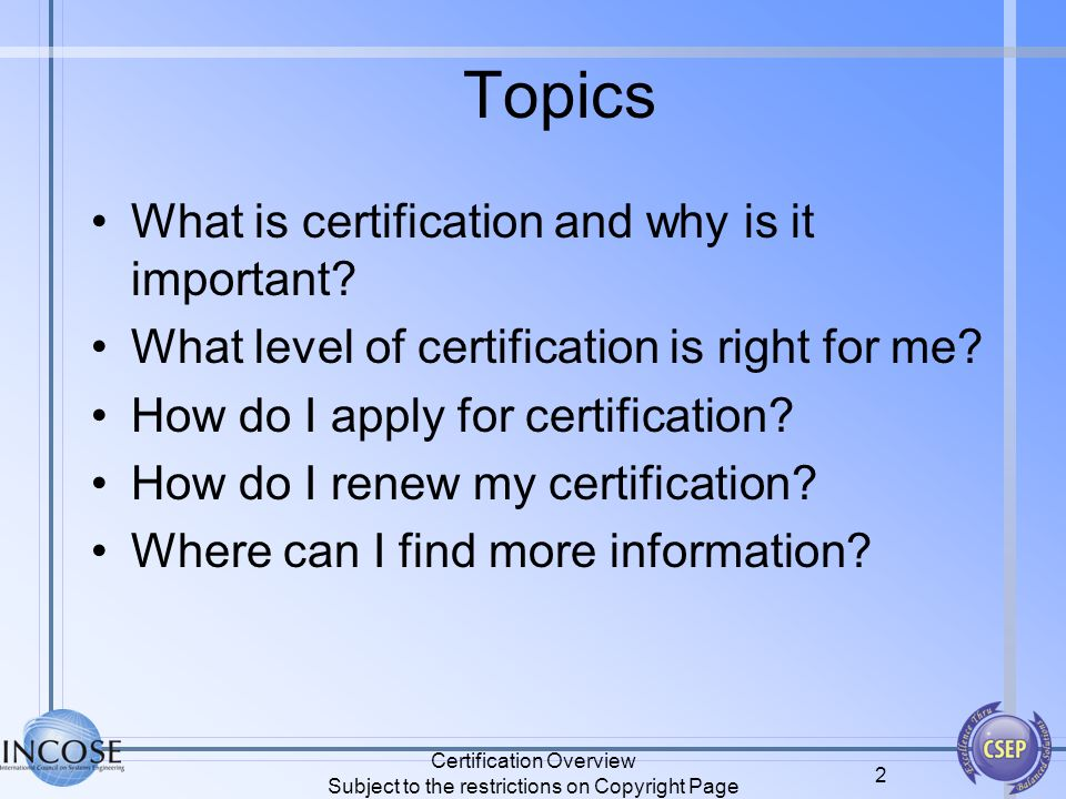 Certification Overview Subject to the restrictions on Copyright Page 2 Topics What is certification and why is it important? What level of certificati