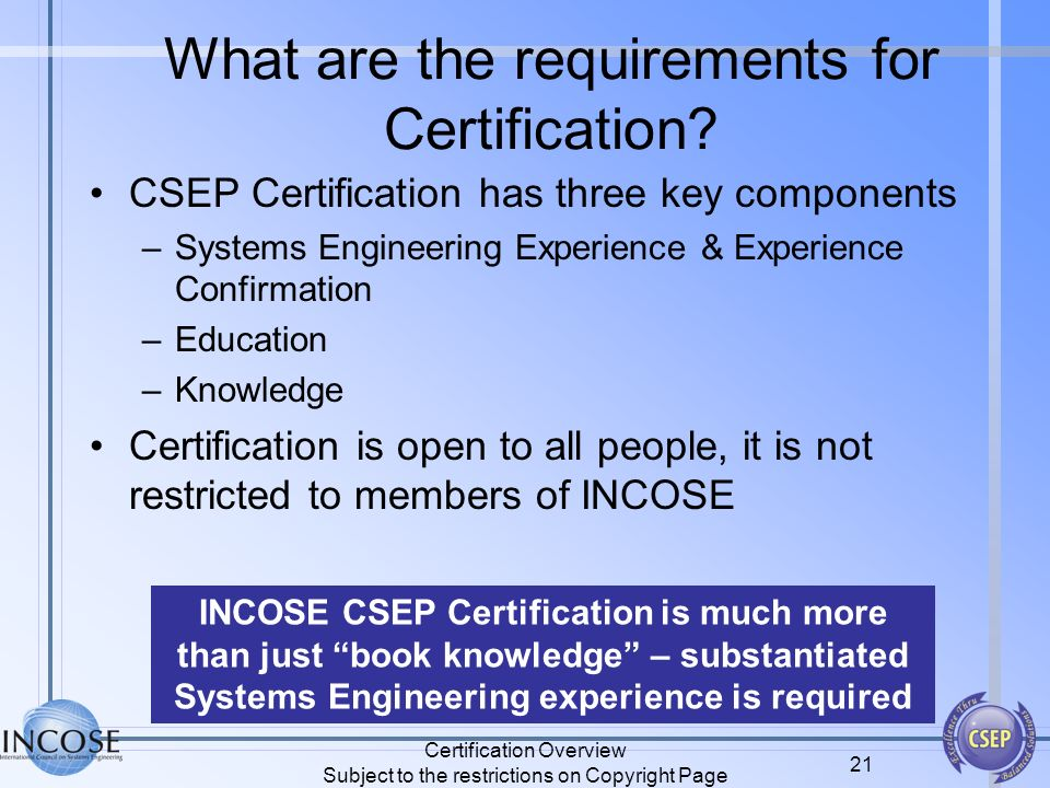 Certification Overview Subject to the restrictions on Copyright Page 21 What are the requirements for Certification? CSEP Certification has three key