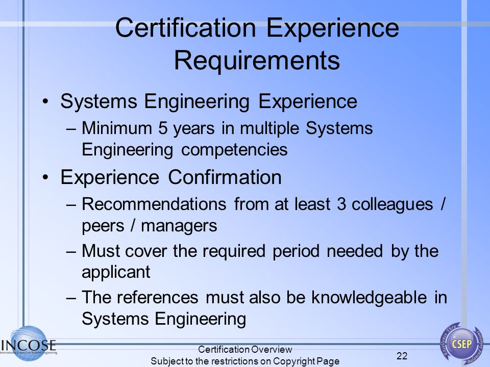 Certification Overview Subject to the restrictions on Copyright Page 22 Certification Experience Requirements Systems Engineering Experience –Minimum